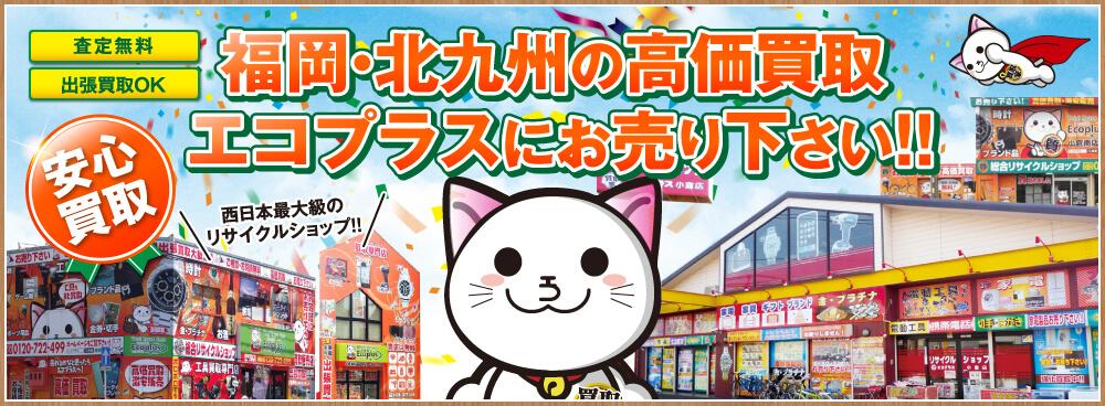 【西日本最大級のリサイクルショップ】福岡・北九州・小倉の高価買取「高く売りたい」方はエコプラスにお売りください【査定無料】【出張買取】